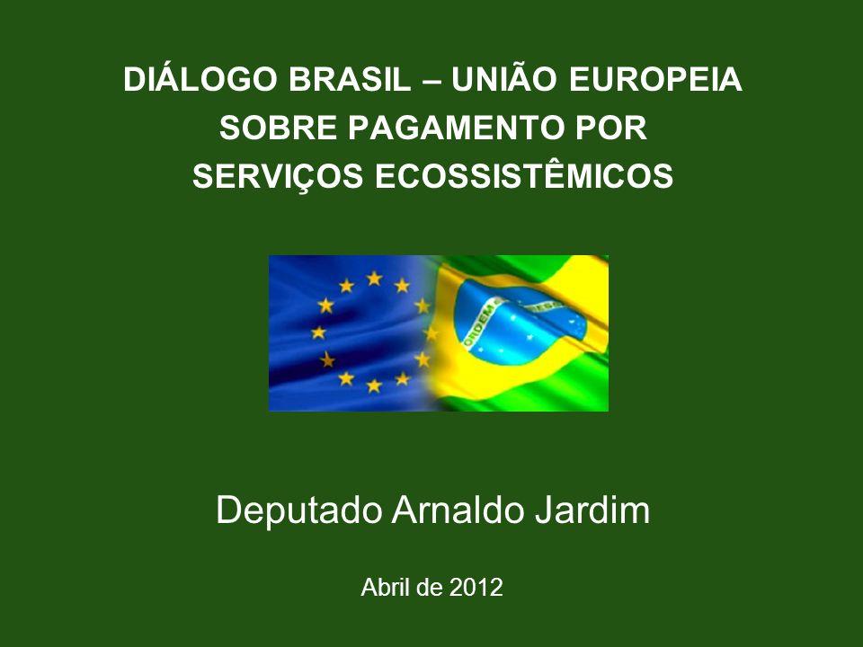 DIÁLOGO BRASIL – UNIÃO EUROPEIA SOBRE PAGAMENTO POR SERVIÇOS ECOSSISTÊMICOS Deputado Arnaldo Jardim Abril de 2012