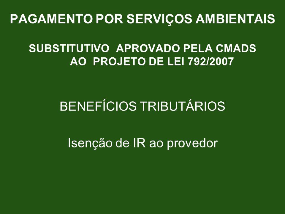 PAGAMENTO POR SERVIÇOS AMBIENTAIS SUBSTITUTIVO APROVADO PELA CMADS AO PROJETO DE LEI 792/2007 BENEFÍCIOS TRIBUTÁRIOS Isenção de IR ao provedor