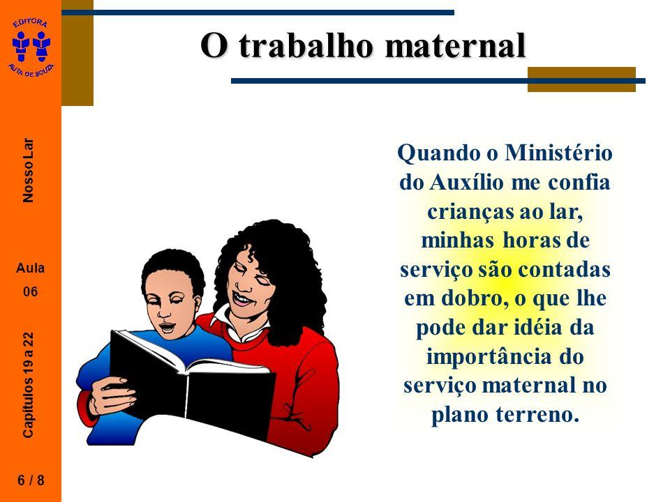 Nosso Lar Aula 06 Capítulos 19 a 22 O trabalho maternal 6 / 8 Quando o Ministério do Auxílio me confia crianças ao lar, minhas horas de serviço são co