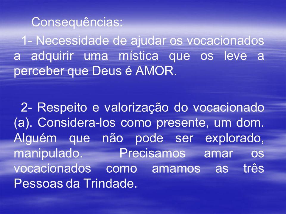 Consequências: 1- Necessidade de ajudar os vocacionados a adquirir uma mística que os leve a perceber que Deus é AMOR. 2- Respeito e valorização do vo