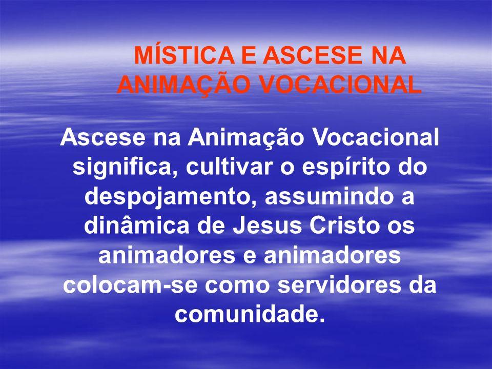 MÍSTICA E ASCESE NA ANIMAÇÃO VOCACIONAL Ascese na Animação Vocacional significa, cultivar o espírito do despojamento, assumindo a dinâmica de Jesus Cr