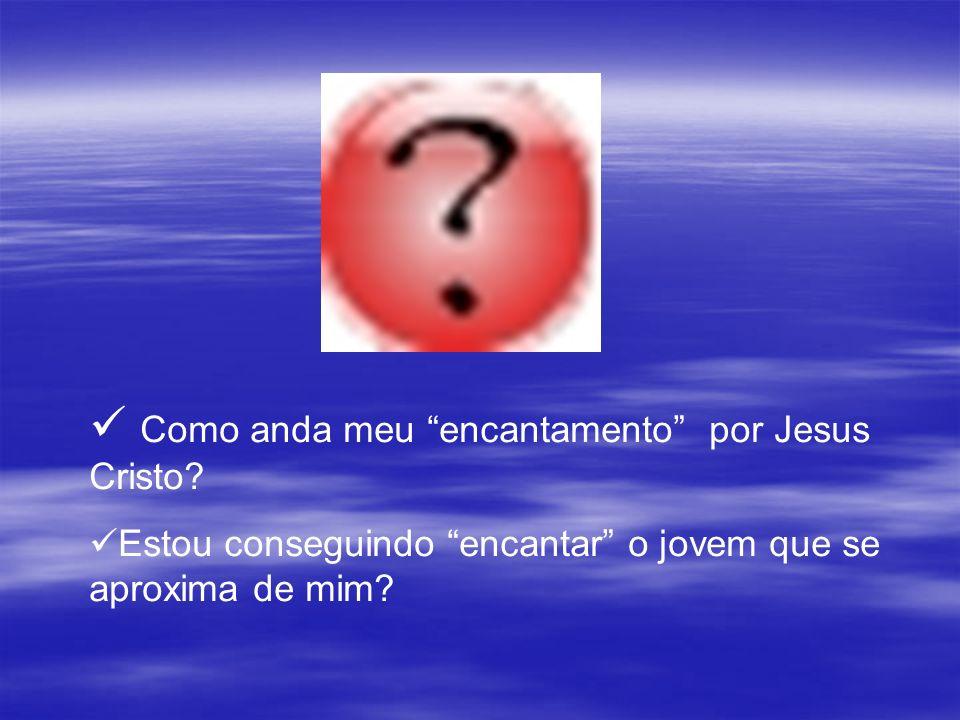 Como anda meu encantamento por Jesus Cristo? Estou conseguindo encantar o jovem que se aproxima de mim?