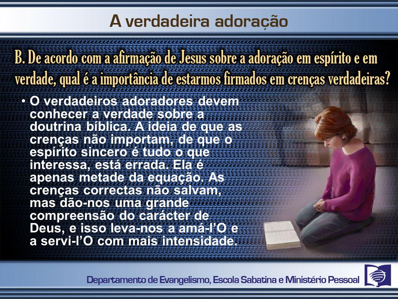 O verdadeiros adoradores devem conhecer a verdade sobre a doutrina bíblica. A ideia de que as crenças não importam, de que o espírito sincero é tudo o