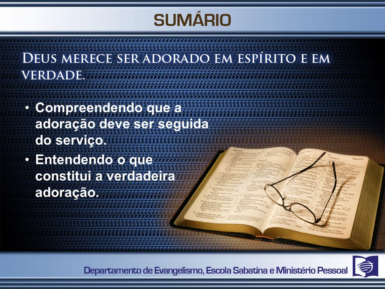 Compreendendo que a adoração deve ser seguida do serviço. Entendendo o que constitui a verdadeira adoração.