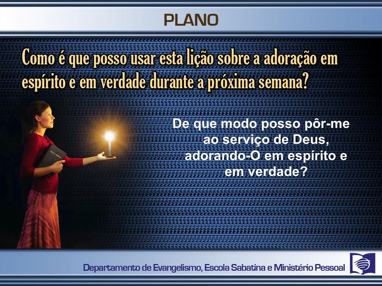 De que modo posso pôr-me ao serviço de Deus, adorando-O em espírito e em verdade?