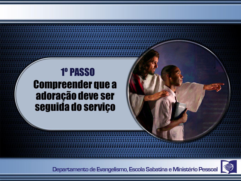 1º PASSO Compreender que a adoração deve ser seguida do serviço