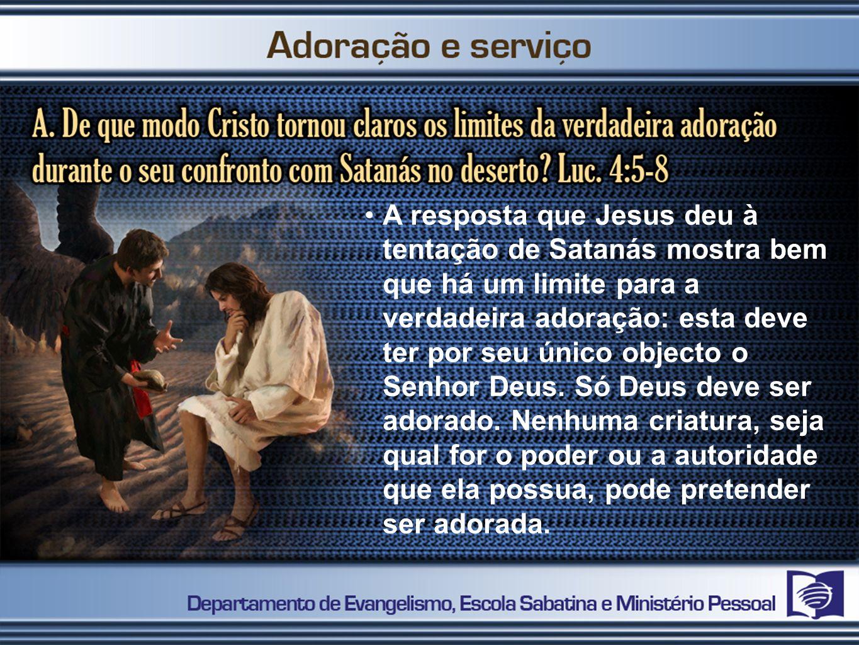 A resposta que Jesus deu à tentação de Satanás mostra bem que há um limite para a verdadeira adoração: esta deve ter por seu único objecto o Senhor De