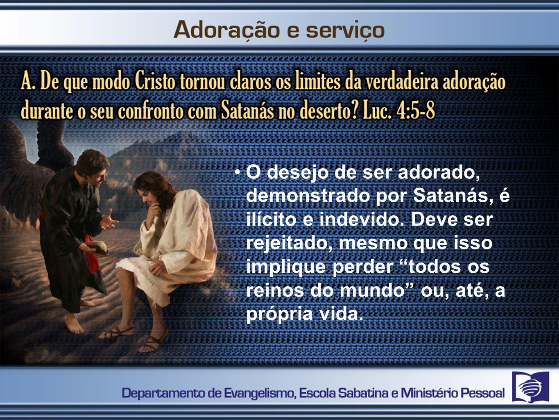 O desejo de ser adorado, demonstrado por Satanás, é ilícito e indevido. Deve ser rejeitado, mesmo que isso implique perder todos os reinos do mundo ou