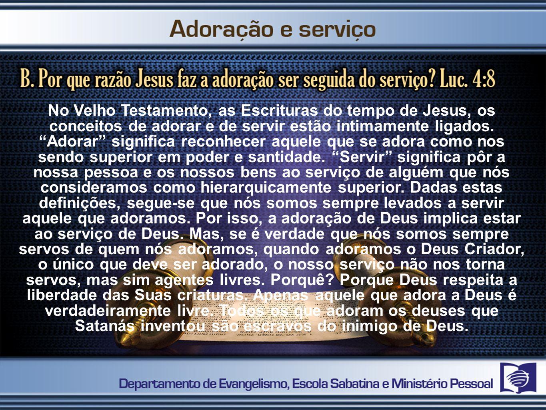 No Velho Testamento, as Escrituras do tempo de Jesus, os conceitos de adorar e de servir estão intimamente ligados. Adorar significa reconhecer aquele