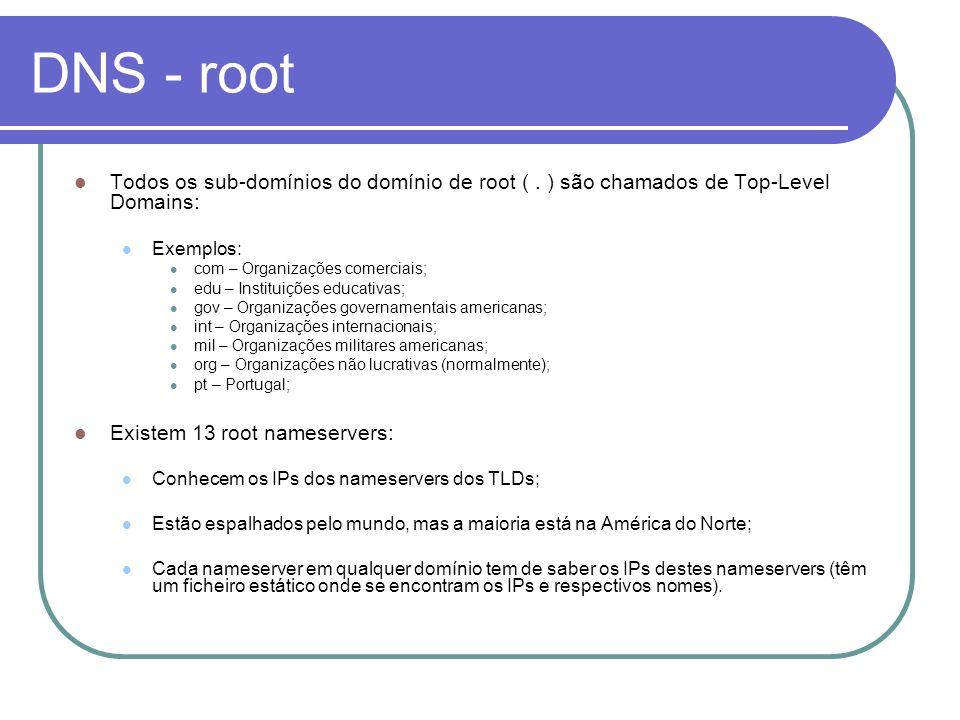 DNS - root Todos os sub-domínios do domínio de root (. ) são chamados de Top-Level Domains: Exemplos: com – Organizações comerciais; edu – Instituiçõe