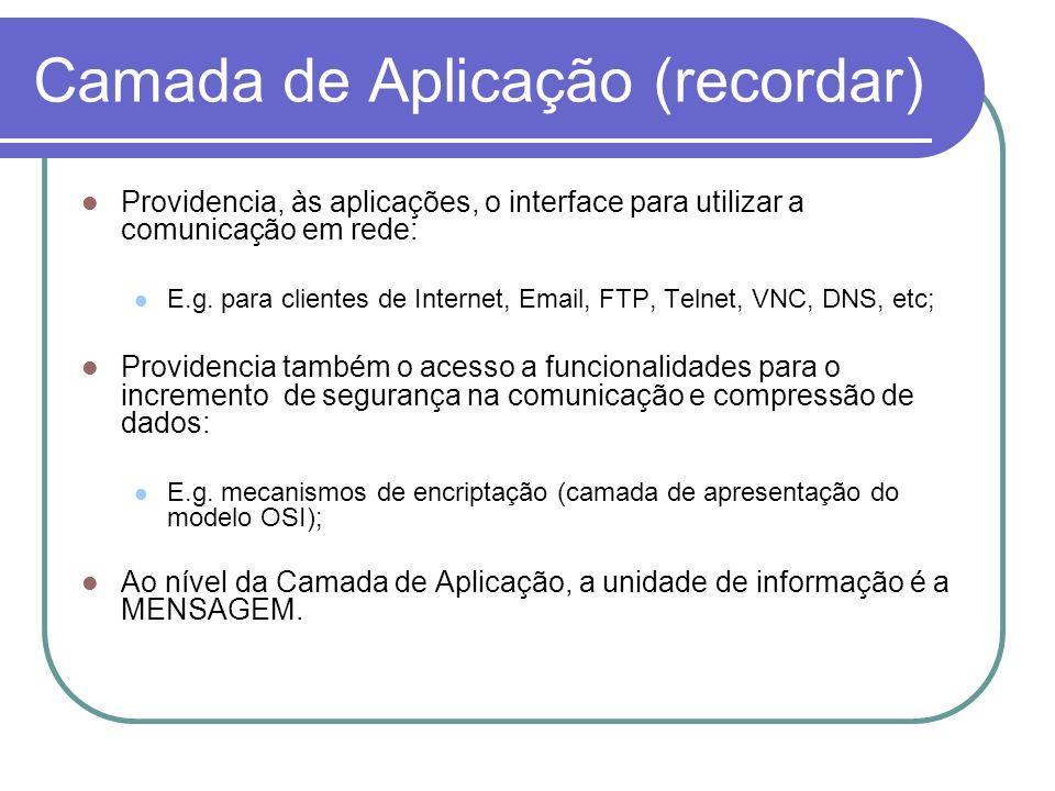 Camada de Aplicação (recordar) Providencia, às aplicações, o interface para utilizar a comunicação em rede: E.g. para clientes de Internet, Email, FTP