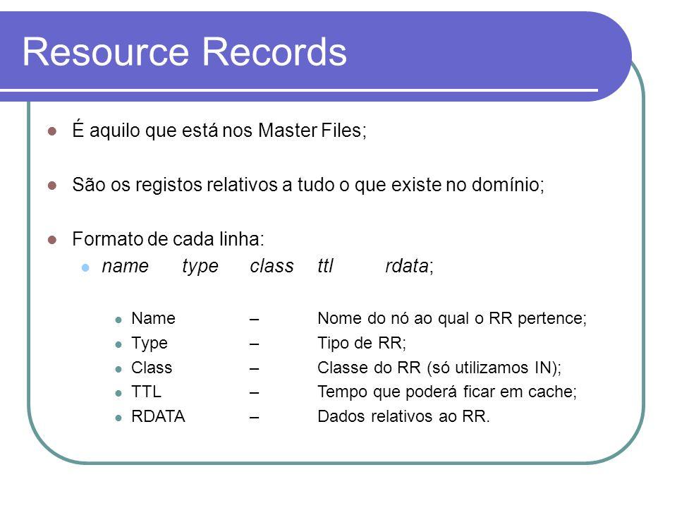 Resource Records É aquilo que está nos Master Files; São os registos relativos a tudo o que existe no domínio; Formato de cada linha: nametypeclassttl