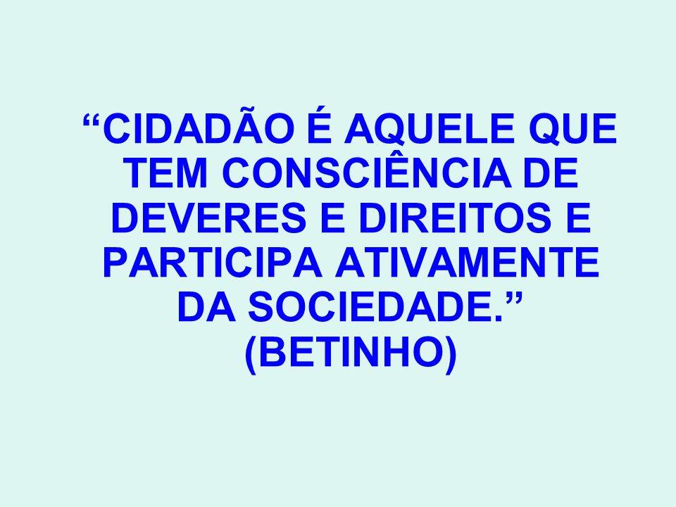 CIDADÃO É AQUELE QUE TEM CONSCIÊNCIA DE DEVERES E DIREITOS E PARTICIPA ATIVAMENTE DA SOCIEDADE.