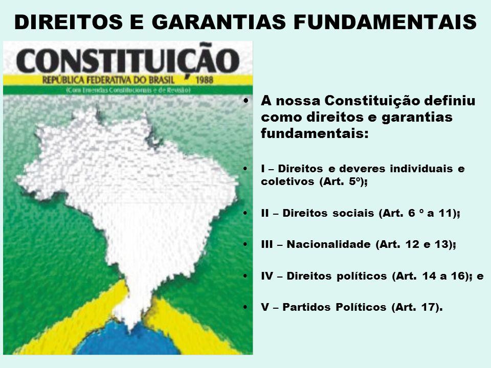 DIREITOS E GARANTIAS FUNDAMENTAIS A nossa Constituição definiu como direitos e garantias fundamentais: I – Direitos e deveres individuais e coletivos
