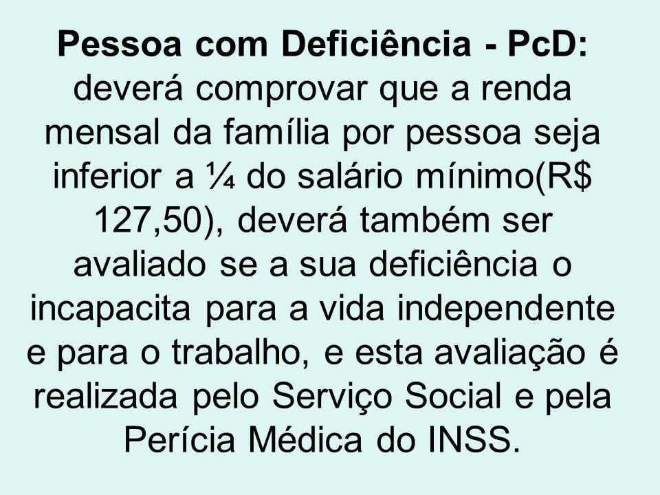 Pessoa com Deficiência - PcD: deverá comprovar que a renda mensal da família por pessoa seja inferior a ¼ do salário mínimo(R$ 127,50), deverá também