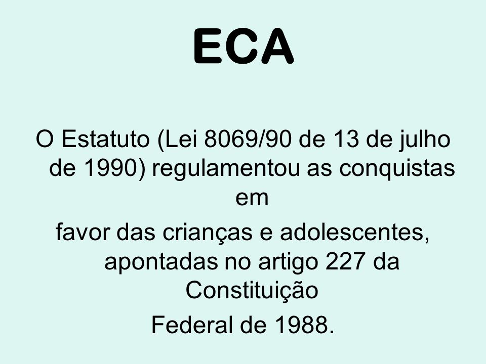 ECA O Estatuto (Lei 8069/90 de 13 de julho de 1990) regulamentou as conquistas em favor das crianças e adolescentes, apontadas no artigo 227 da Constituição Federal de 1988.