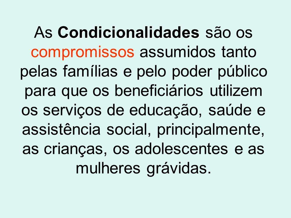 Condicionalidades As Condicionalidades são os compromissos assumidos tanto pelas famílias e pelo poder público para que os beneficiários utilizem os serviços de educação, saúde e assistência social, principalmente, as crianças, os adolescentes e as mulheres grávidas.