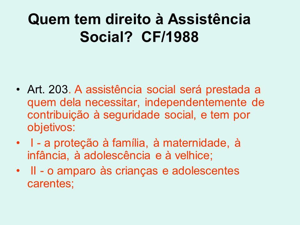 Quem tem direito à Assistência Social? CF/1988 Art. 203. A assistência social será prestada a quem dela necessitar, independentemente de contribuição
