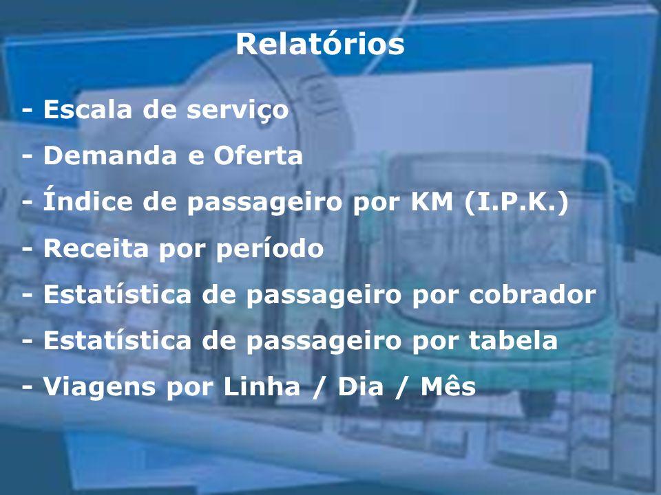 Relatórios - Escala de serviço - Demanda e Oferta - Índice de passageiro por KM (I.P.K.) - Receita por período - Estatística de passageiro por cobrador - Estatística de passageiro por tabela - Viagens por Linha / Dia / Mês