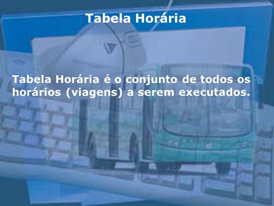 Tabela Horária Tabela Horária é o conjunto de todos os horários (viagens) a serem executados.