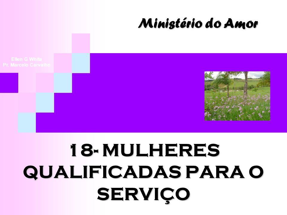18- MULHERES QUALIFICADAS PARA O SERVIÇO Ministério do Amor Ellen G White Pr. Marcelo Carvalho