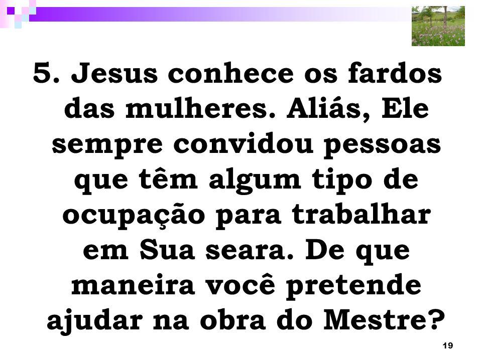 19 5. Jesus conhece os fardos das mulheres. Aliás, Ele sempre convidou pessoas que têm algum tipo de ocupação para trabalhar em Sua seara. De que mane