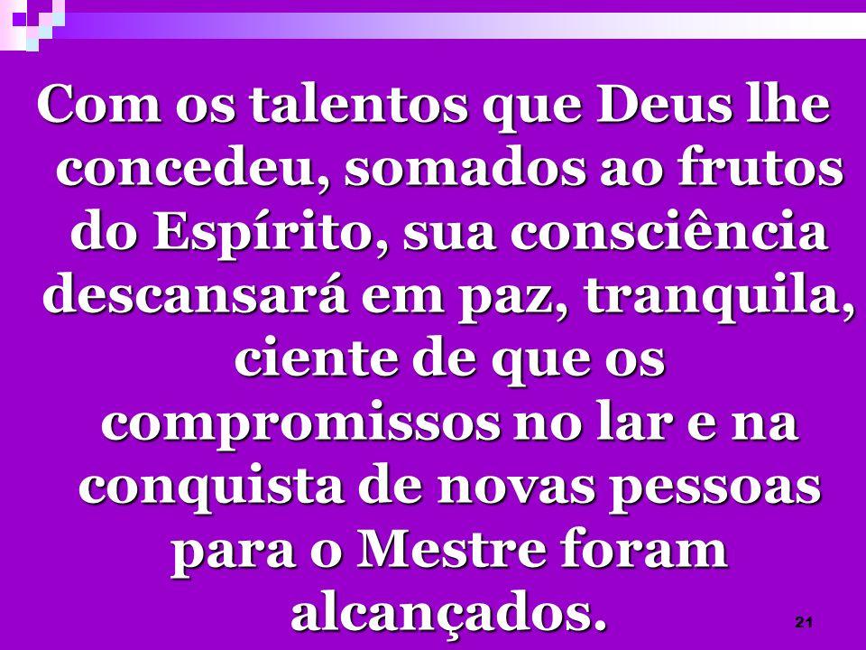 21 Com os talentos que Deus lhe concedeu, somados ao frutos do Espírito, sua consciência descansará em paz, tranquila, ciente de que os compromissos n