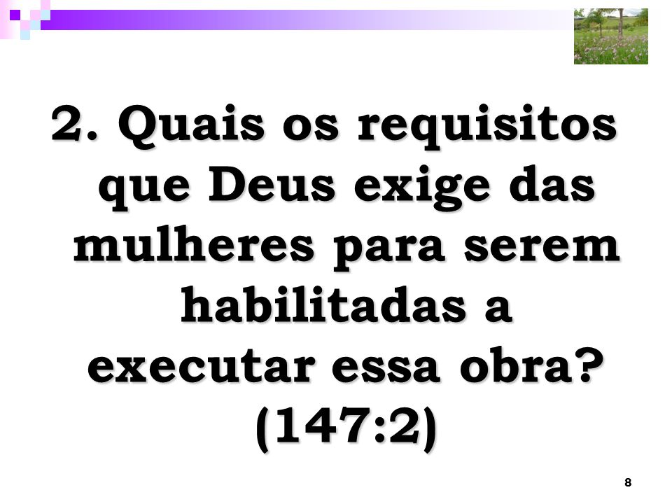 8 2. Quais os requisitos que Deus exige das mulheres para serem habilitadas a executar essa obra? (147:2)