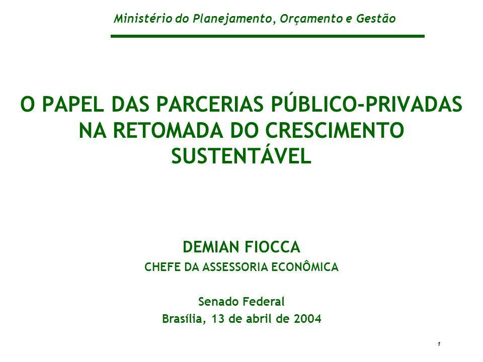 Ministério do Planejamento, Orçamento e Gestão 1 O PAPEL DAS PARCERIAS PÚBLICO-PRIVADAS NA RETOMADA DO CRESCIMENTO SUSTENTÁVEL DEMIAN FIOCCA CHEFE DA ASSESSORIA ECONÔMICA Senado Federal Brasília, 13 de abril de 2004