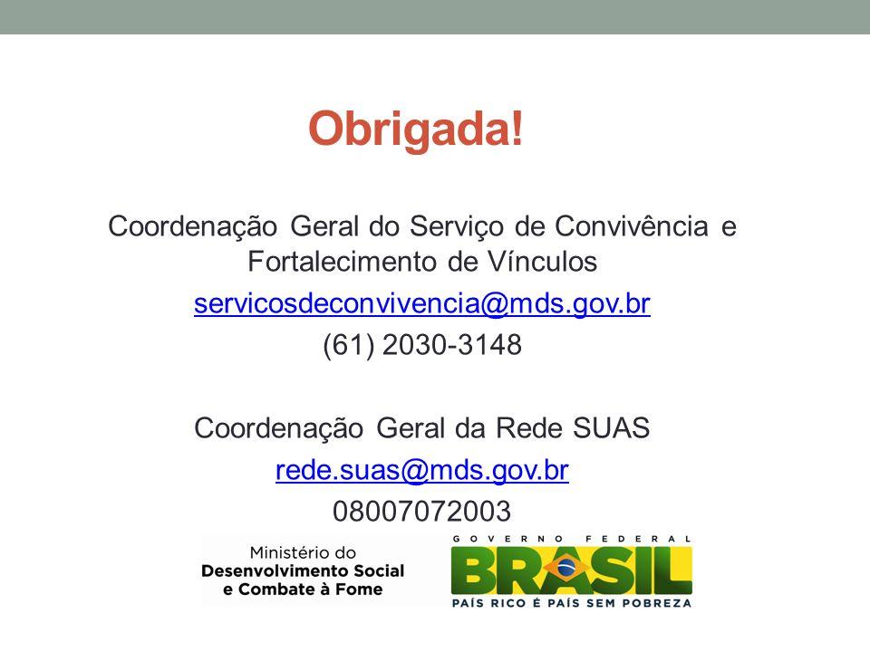 Obrigada! Coordenação Geral do Serviço de Convivência e Fortalecimento de Vínculos servicosdeconvivencia@mds.gov.br (61) 2030-3148 Coordenação Geral d