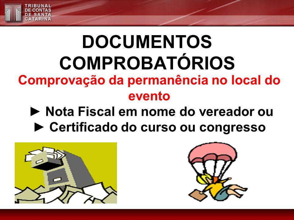 DOCUMENTOS COMPROBATÓRIOS Comprovação da permanência no local do evento Nota Fiscal em nome do vereador ou Certificado do curso ou congresso