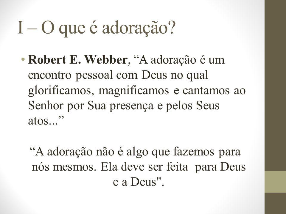 I – O que é adoração? Robert E. Webber, A adoração é um encontro pessoal com Deus no qual glorificamos, magnificamos e cantamos ao Senhor por Sua pres