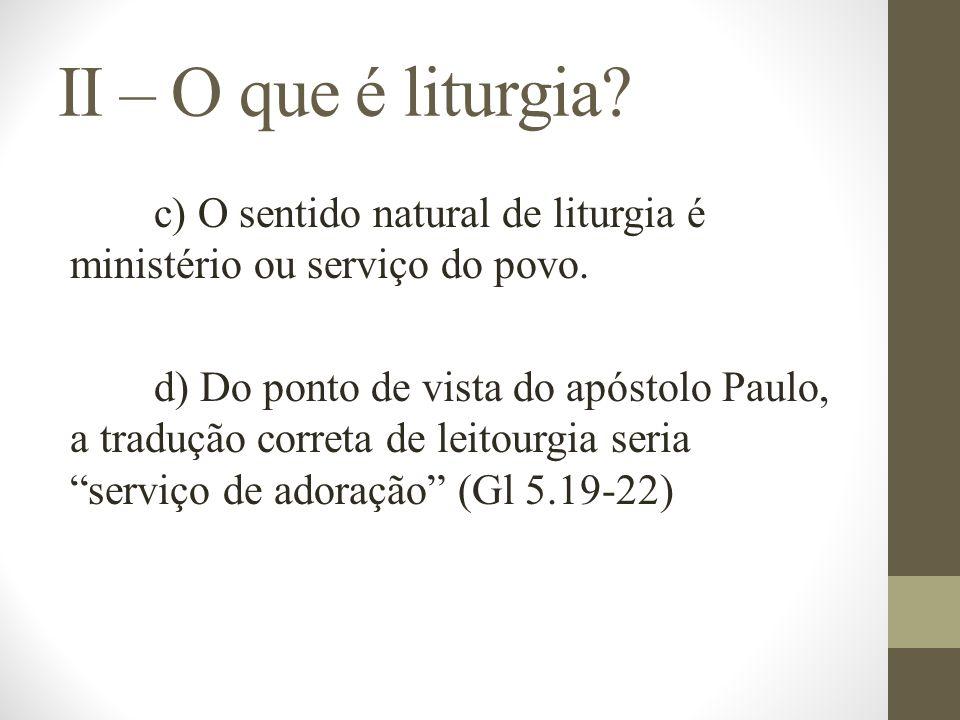 II – O que é liturgia? c) O sentido natural de liturgia é ministério ou serviço do povo. d) Do ponto de vista do apóstolo Paulo, a tradução correta de