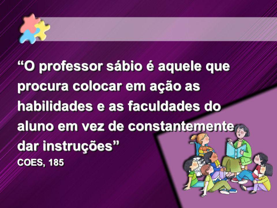 O professor sábio é aquele que procura colocar em ação as habilidades e as faculdades do aluno em vez de constantemente dar instruções COES, 185 O pro