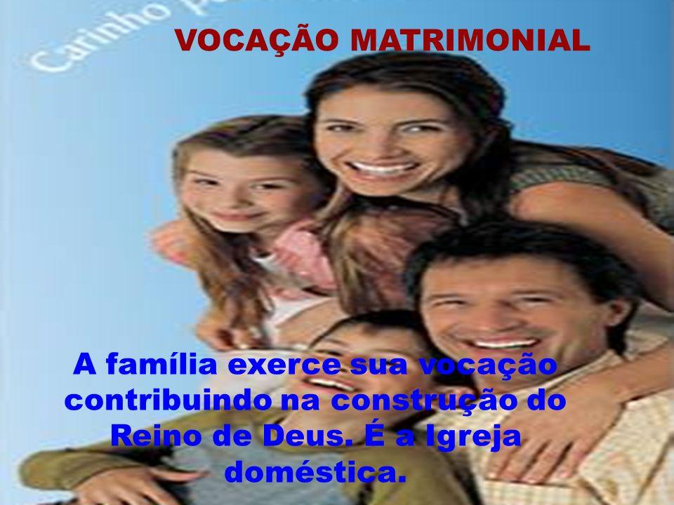 VOCAÇÃO MATRIMONIAL A família exerce sua vocação contribuindo na construção do Reino de Deus. É a Igreja doméstica.
