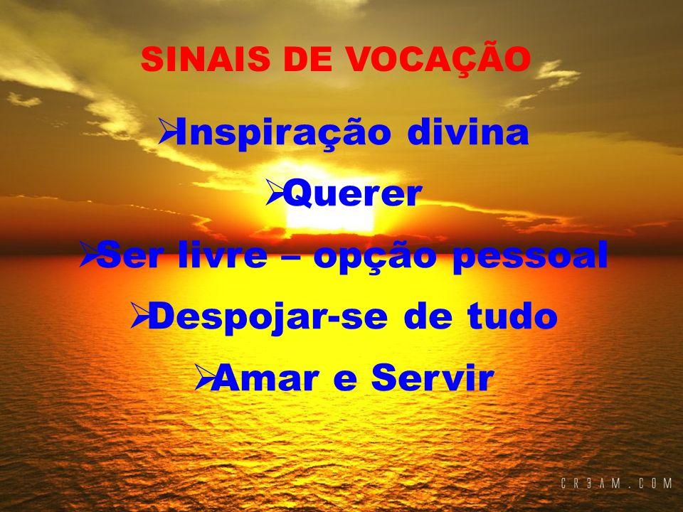 Inspiração divina Querer Ser livre – opção pessoal Despojar-se de tudo Amar e Servir SINAIS DE VOCAÇÃO