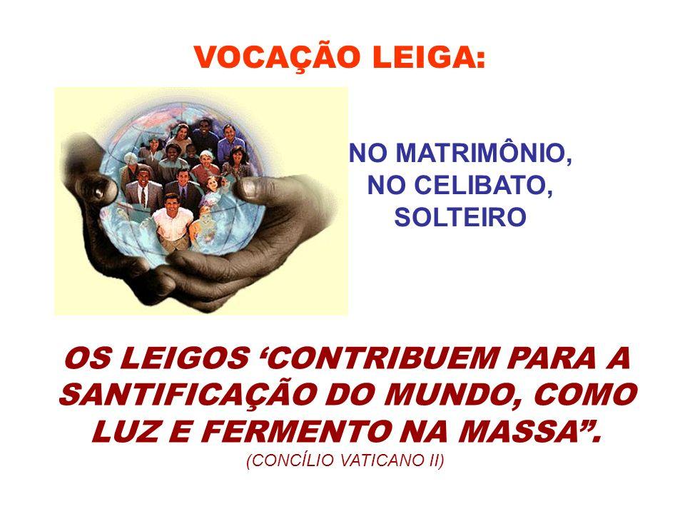 VOCAÇÃO LEIGA: OS LEIGOS CONTRIBUEM PARA A SANTIFICAÇÃO DO MUNDO, COMO LUZ E FERMENTO NA MASSA. (CONCÍLIO VATICANO II) NO MATRIMÔNIO, NO CELIBATO, SOL