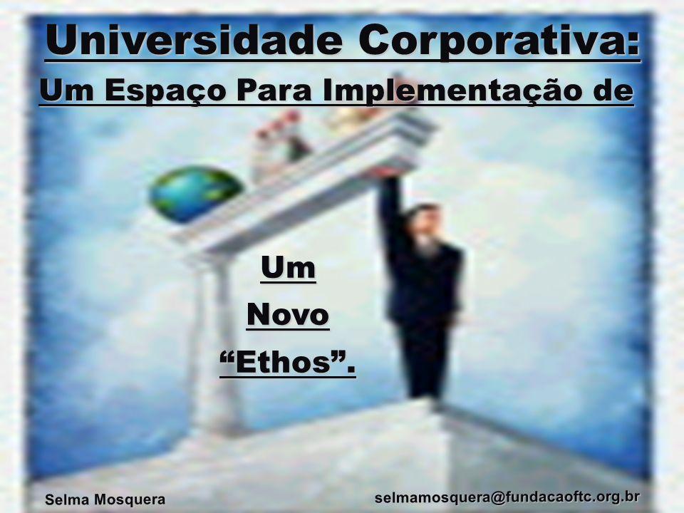 Selma Mosquera selmamosquera@fundacaoftc.org.br Um Espaço Para Implementação de Universidade Corporativa: UmNovoEthos.