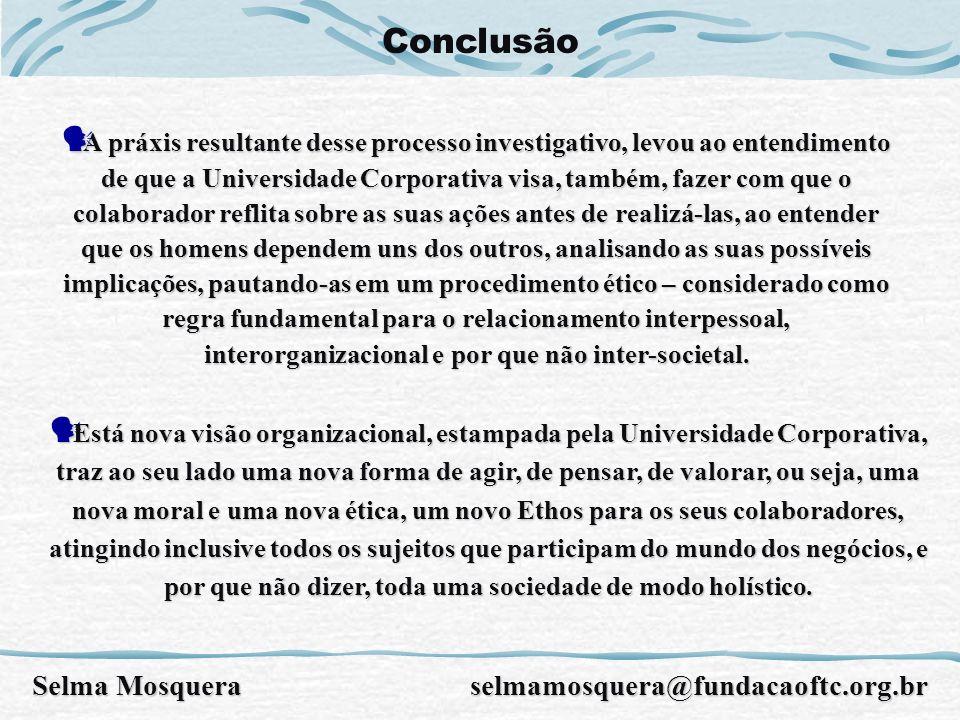 Conclusão A práxis resultante desse processo investigativo, levou ao entendimento de que a Universidade Corporativa visa, também, fazer com que o cola