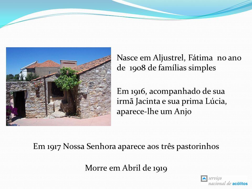 Nasce em Aljustrel, Fátima no ano de 1908 de famílias simples Em 1916, acompanhado de sua irmã Jacinta e sua prima Lúcia, aparece-lhe um Anjo Em 1917