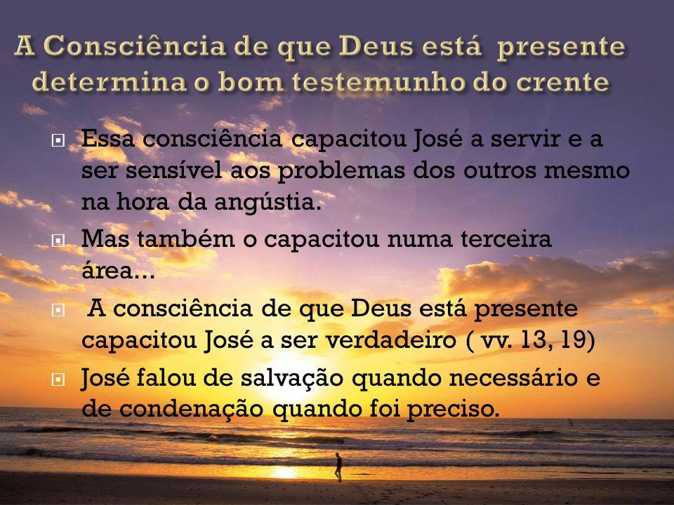 Essa consciência capacitou José a servir e a ser sensível aos problemas dos outros mesmo na hora da angústia. Mas também o capacitou numa terceira áre