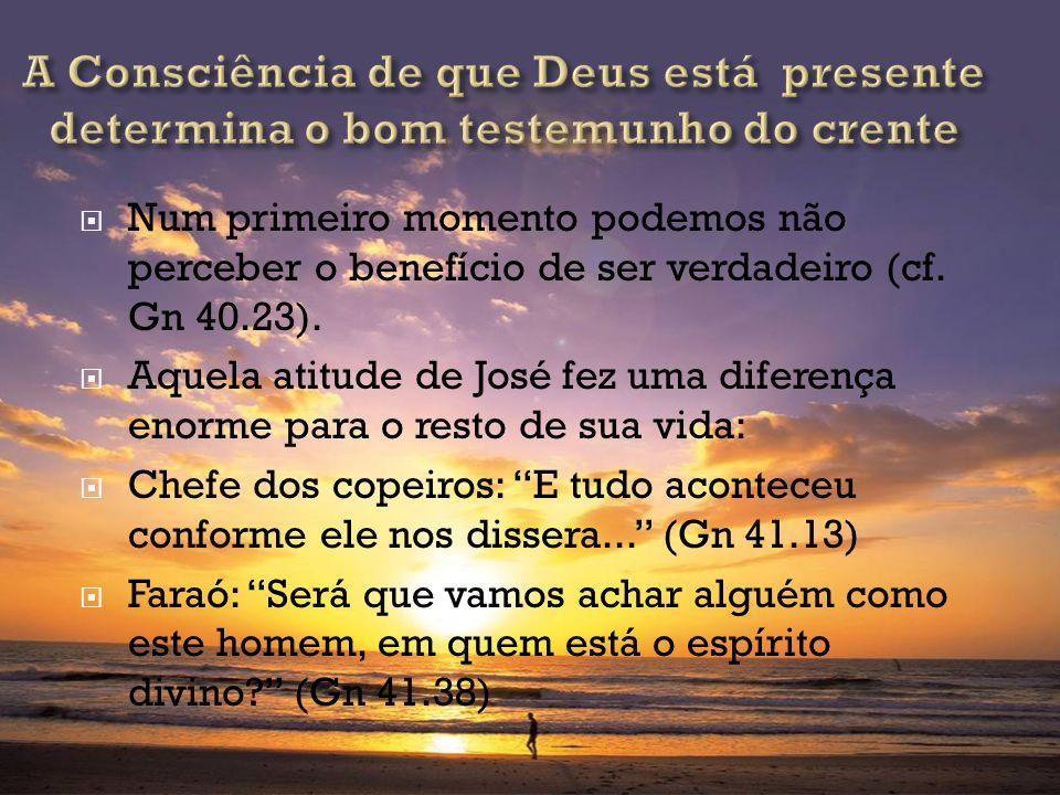 Num primeiro momento podemos não perceber o benefício de ser verdadeiro (cf. Gn 40.23). Aquela atitude de José fez uma diferença enorme para o resto d
