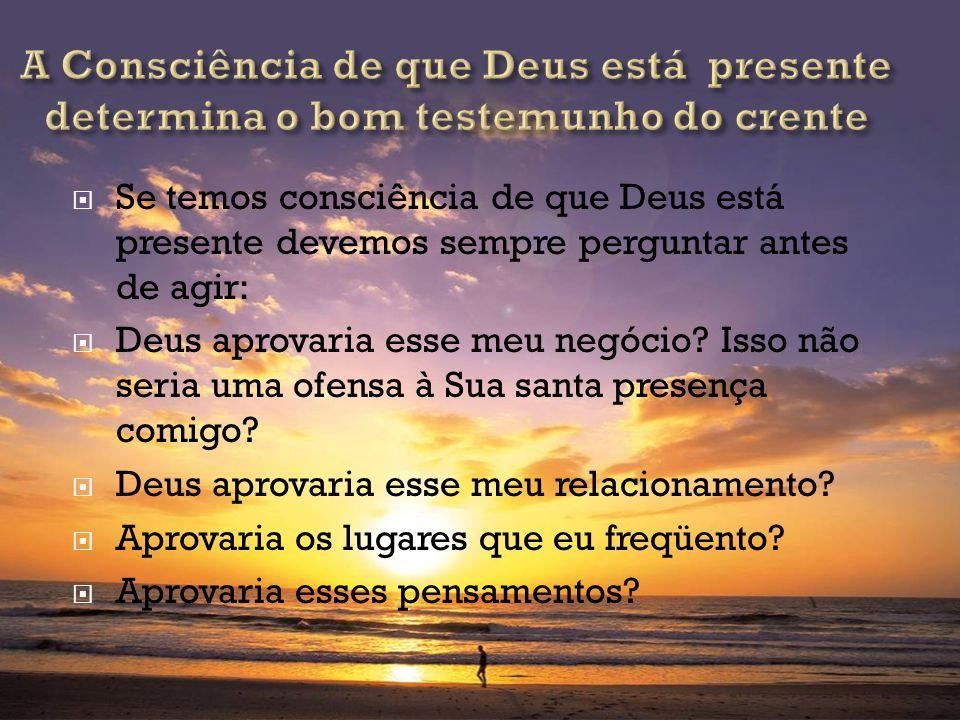 Se temos consciência de que Deus está presente devemos sempre perguntar antes de agir: Deus aprovaria esse meu negócio? Isso não seria uma ofensa à Su