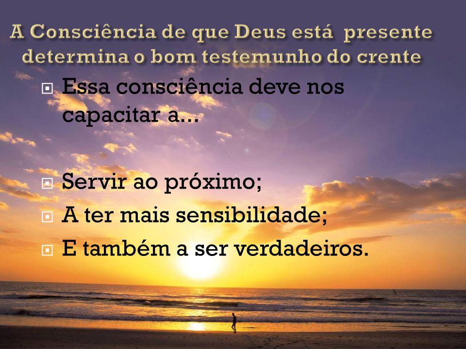 Essa consciência deve nos capacitar a... Servir ao próximo; A ter mais sensibilidade; E também a ser verdadeiros.