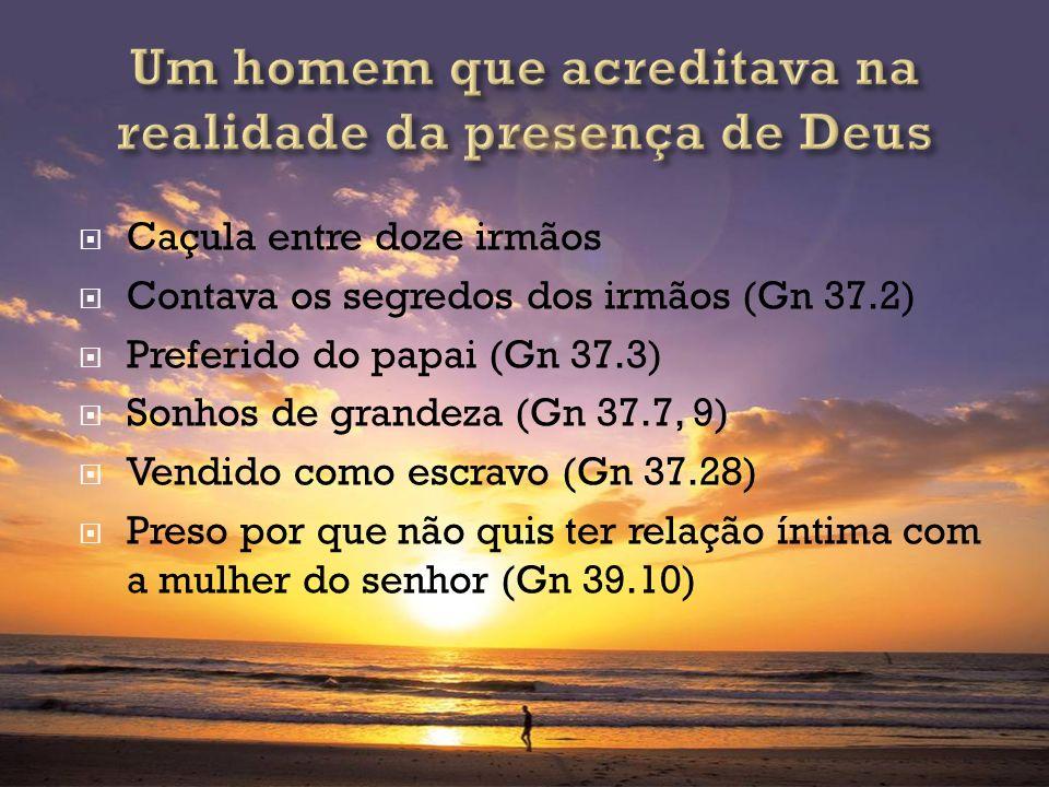 Caçula entre doze irmãos Contava os segredos dos irmãos (Gn 37.2) Preferido do papai (Gn 37.3) Sonhos de grandeza (Gn 37.7, 9) Vendido como escravo (G
