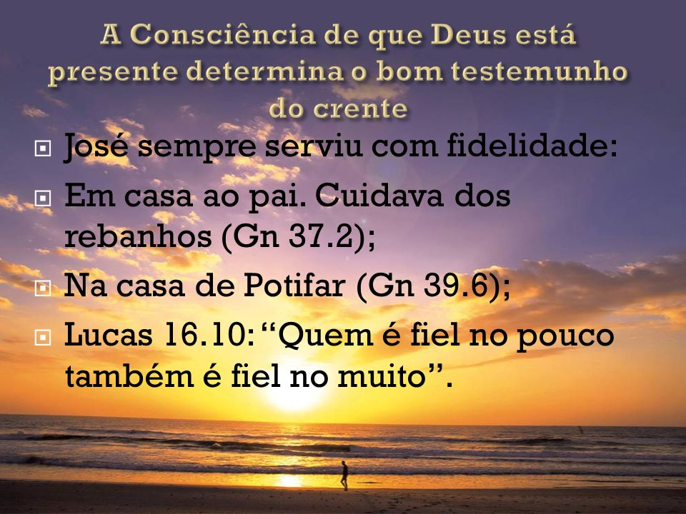 José sempre serviu com fidelidade: Em casa ao pai. Cuidava dos rebanhos (Gn 37.2); Na casa de Potifar (Gn 39.6); Lucas 16.10: Quem é fiel no pouco tam