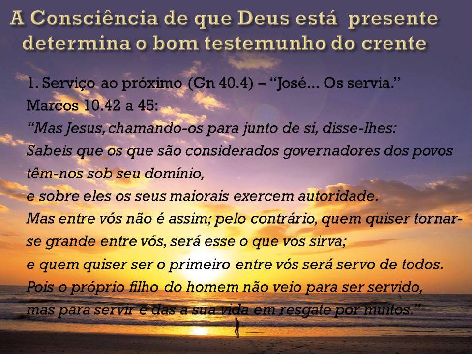 1. Serviço ao próximo (Gn 40.4) – José... Os servia. Marcos 10.42 a 45: Mas Jesus, chamando-os para junto de si, disse-lhes: Sabeis que os que são con
