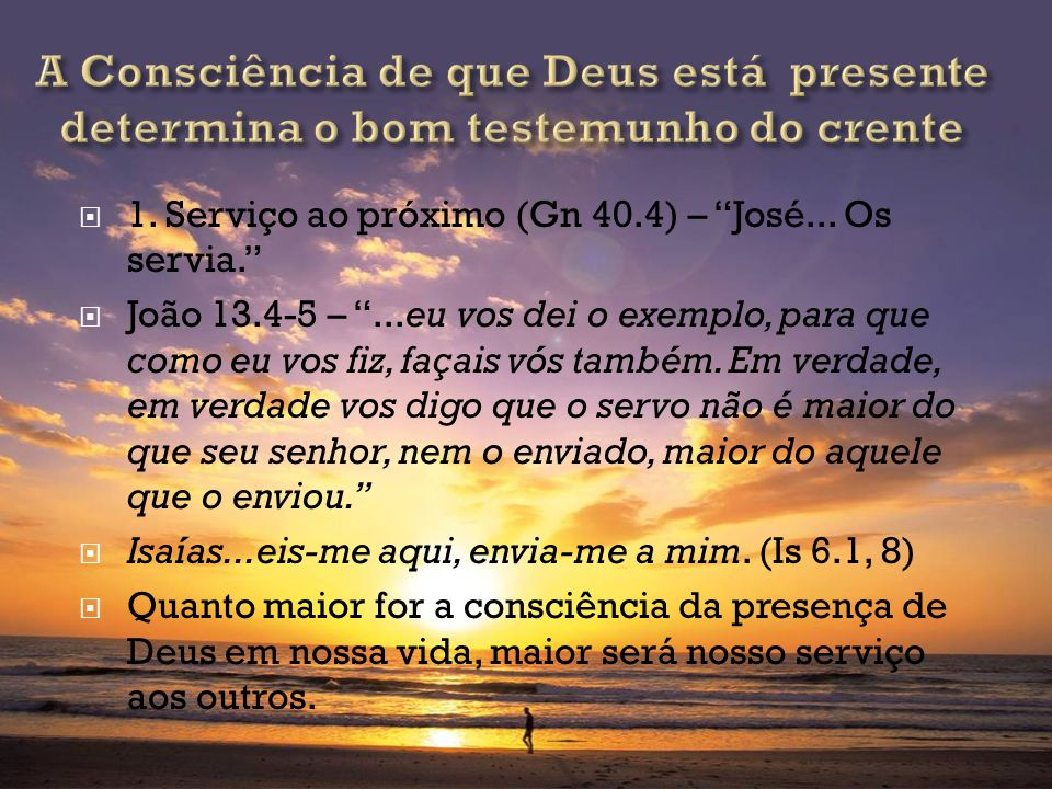 1. Serviço ao próximo (Gn 40.4) – José... Os servia. João 13.4-5 –...eu vos dei o exemplo, para que como eu vos fiz, façais vós também. Em verdade, em