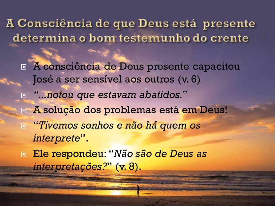 A consciência de Deus presente capacitou José a ser sensível aos outros (v. 6)...notou que estavam abatidos. A solução dos problemas está em Deus! Tiv