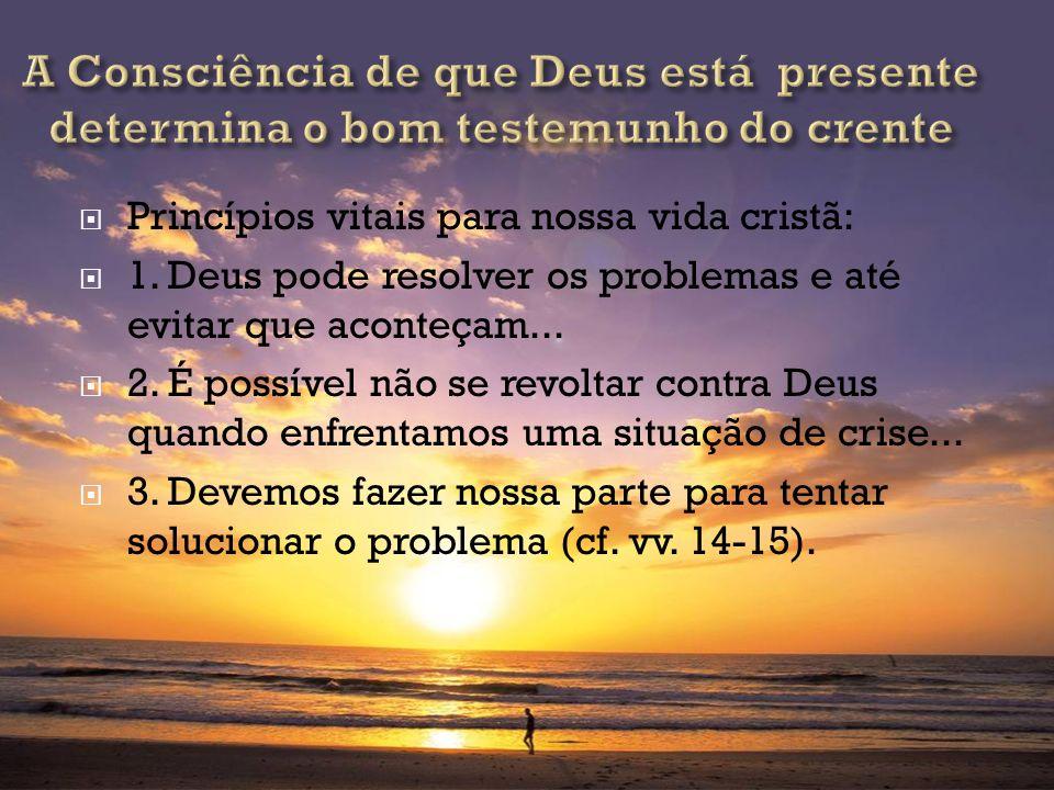 Princípios vitais para nossa vida cristã: 1. Deus pode resolver os problemas e até evitar que aconteçam... 2. É possível não se revoltar contra Deus q